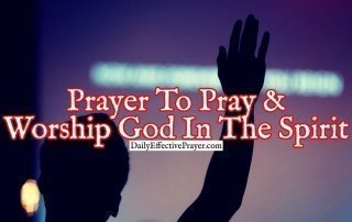 Pray this for help in praying and worshipping in the spirit.